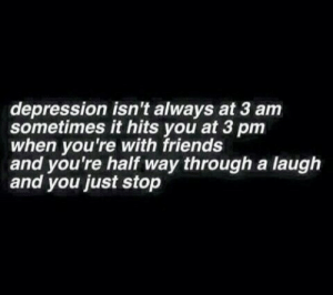 Friends, Tumblr, and Blog: depression isn't always at 3 am  sometimes it hits you at 3 pm  when you're with friends  and you're half way through a laugh  and you just stop trapped-in-a-wasteland: 🌚Oceans so deep and words so shallow🌝  Too many times