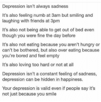 Depression: Depression isn't always sadness  It's also feeling numb at 3am but smiling and  laughing with friends at 3pm  It's also not being able to get out of bed even  though you were fine the day before  It's also not eating because you aren't hungry or  can't be bothered, but also over eating because  you're bored and feel empty  It's also loving too hard or not at all  Depression isn't a constant feeling of sadness  depression can be hidden in happiness.  Your depression is valid even if people say it's  not just because you smile