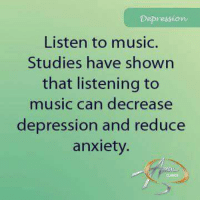 Depression  Listen to music.  Studies have shown  that listening to  music can decrease  depression and reduce  anxiety. Music .... the language of the soul!