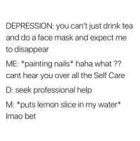 Take care of yourself first <3 you're more important so love yourself: DEPRESSION: you can't just drink tea  and do a face mask and expect me  to disappear  ME: *painting nails* haha what ??  cant hear you over all the Self Care  D: seek professional help  M: *puts lemon slice in my water*  Imao bet Take care of yourself first <3 you're more important so love yourself