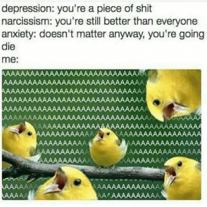 Shit, Anxiety, and Depression: depression: you're a piece of shit  narcissism: you're still better than everyone  anxiety: doesn't matter anyway, you're going  die  me:  АААААААААAAAAAAAAAААААААААAАААЛ  АAAAAААAAААAАААAААAАААAАААAАА  ААААААААААAAAAAAAAААААAАAAAААА  ААAAAАAAААAAAAAAAAАAAAАAАAAААЛ  ААAAАААAАAAAAAAAAAАAAAAAAАAААА  ААAAAAAAAAAAAАAAAAААAAАААААААAА  WAAAAAA  АAАAАААААААAАAAAAAААAАAАAAAААAAAAА  КААААААААААAAAAAAA  ЛАAAAAAAAАААAАА,  ДАAAAAAAAAАAAAАA  АAAAAAAAAААА,  АAAAAAAAААА  АААААААААА  ААAAAAAAA  КАААААААAА  ААААААА4  ААА АA  АAAAAAAAAАААААА  ААЛААААААААAАА The whole crew is here~