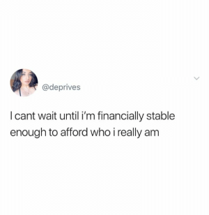 Me too, me too.: @deprives  I cant wait until i'm financially stable  enough to afford who i really am Me too, me too.