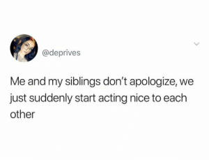 Acting, Nice, and Suddenly: @deprives  Me and my siblings don't apologize, we  just suddenly start acting nice to each  other
