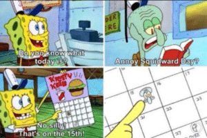 You can only upvote this 12 times a year: DER  RE  Doyou know what  today is?  Annoy Squidward Day?  KreSTY  K  16  No silly  That's on the 15th!  23  27  YEE You can only upvote this 12 times a year