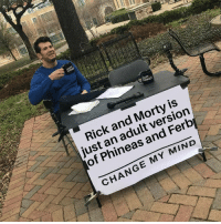 Its true though: DER  Rick and Morty is  just an adult version  of Phineas and Ferb  CHANGE MY MIND Its true though