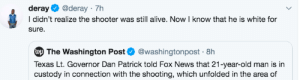 I'm sorry officer, I didn't know I couldn't do that: deray  @deray 7h  I didn't realize the shooter was still alive. Now I know that he is white for  sure  wp The Washington Post@washingtonpost 8h  Texas Lt. Governor Dan Patrick told Fox News that 21-year-old man is in  custody in connection with the shooting, which unfolded in the area of I'm sorry officer, I didn't know I couldn't do that