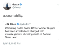 Deray: deray  @deray  accountability.  J.D. Miles @jdmiles11  #Breaking Dallas Police Officer Amber Guyger  has been arrested and charged with  manslaughter in shooting death of Botham  Shem Jean  9/9/18, 5:42 PM