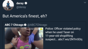 Abc, Chicago, and Dank: deray  @deray  But America's finest, eh?  ABC 7 Chicago  @ABC7Chicago  Police: Officer violated policy  when he used Taser on  11-year-old shoplifting  suspect... abc7.ws/2NTm50q  18-08-07 TO1 39:58  AXON BODY 2 X81068900 Keep your hands in your pockets by Kelmo7 MORE MEMES
