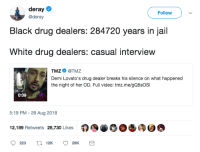 Deray: deray  @deray  Follow  Black drug dealers: 284720 years in jail  White drug dealers: casual interview  TMZ Φ @TMZ  Demi Lovato's drug dealer breaks his silence on what happened  the night of her OD. Full video: tmz.me/gQ5sOSI  0:09  5:19 PM - 28 Aug 2018  12,189 Retweets 28,730 Likes