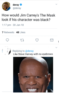 Blackpeopletwitter, Steve Harvey, and The Mask: deray  @deray  How would Jim Carrey's The Mask  look if his character was black?  1:17 pm 30 Jan 18  7 Retweets 48 Likes  Replying to @deray  Like Steve Harvey with no eyebrows <p>Steve Harvey with no eyebrows (via /r/BlackPeopleTwitter)</p>