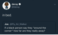"""Blackpeopletwitter, Black, and Never: deray  @deray  in bed  Joe. @Fly_Air_Walker  If a black person say they """"around the  corner"""" how far are they really away? <p>Technically, I never said which corner. (via /r/BlackPeopleTwitter)</p>"""