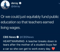 But how will we get our hearts warmed if the government does its job? (via /r/BlackPeopleTwitter): deray  @deray  Or we could just equitably fund public  education so that teachers earned  living wages.  CBS News @CBSNews  HEARTWARMING: A teacher breaks down in  tears after the mother of a student buys her  a car so she can get to work every day. But how will we get our hearts warmed if the government does its job? (via /r/BlackPeopleTwitter)