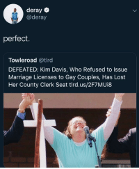 Deray: deray  @deray  perfect.  Towleroad @tlrd  DEFEATED: Kim Davis, Who Refused to Issue  Marriage Licenses to Gay Couples, Has Lost  Her County Clerk Seat tlrd.us/2F7MUi8