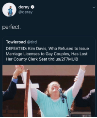 Unemployed to own the Libs: deray  @deray  perfect.  Towleroad @tlrd  DEFEATED: Kim Davis, Who Refused to Issue  Marriage Licenses to Gay Couples, Has Lost  Her County Clerk Seat tlrd.us/2F7MUi8 Unemployed to own the Libs