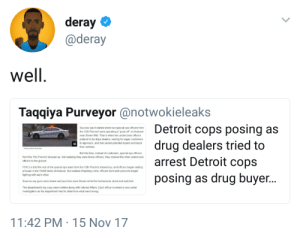 """Crime, Detroit, and Dope: deray  @deray  Taqqiya Purveyor@notwokieleaks  Detroit cops posing as  Sources say it started when two special ops officers from  the 12th Precinct were operating a push off"""" on Andover  near Seven Mile. That is when two undercover officers  pretend to be dope dealers, waiting for eager customers  to approach, and then arrest potential buyers and seize  their vehicles  drug dealers tried to  Detroit cops  Detroit police  fle phon0  But this time, instead of customers, special ops officers  from the 11th Precinct showed up. Not realizing they were fellow officers, they ordered the other undercover  officers to the ground  arrest  posing as drug buyer.  FOX 2 is told the rest of the special ops team from the 12th Precinct showed up, and officers began raiding  a house in the 19300 block of Andover, But instead of fighting crime, officers from both precincts began  fighting with each other  Sources say guns were drawn and punches were thrown while the homeowner stood and watched  The department's top cops were notified along with Internal Affairs. Each officer involved is now under  investigation as the department tried to determine what went wrong  11:42 PM 15 Nov 17 The sting operation that stung"""