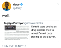 """Blackpeopletwitter, Crime, and Detroit: deray  @deray  Taqqiya Purveyor@notwokieleaks  Sources say it started when two special ops officers from  the 12th Precinct were operating a push off"""" on Andover  near Seven Mile. That is when two undercover officers  pretend to be dope dealers, waiting for eager customers  to approach, and then arrest potential buyers and seize  their vehicles  Detroit cops posing as  drug dealers tried to  Detroit police  fle phon0  But this time, instead of customers, special ops officers  arrest Detroit  posing as drug buyer.  from the 11th Precinct showed up. Not realizing they were fellow officers, they ordered the other undercover  officers to the ground  cops  FOX 2 is told the rest of the special ops team from the 12th Precinct showed up, and officers began raiding  a house in the 19300 block of Andover, But instead of fighting crime, officers from both precincts began  fighting with each other  Sources say guns were drawn and punches were thrown while the homeowner stood and watched  The department's top cops were notified along with Internal Affairs. Each officer involved is now under  investigation as the department tried to determine what went wrong  11:42 PM 15 Nov 17 <p>The sting operation that stung (via /r/BlackPeopleTwitter)</p>"""