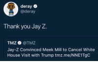 <p>Never go full Kanye (via /r/BlackPeopleTwitter)</p>: deray  @deray  Thank you Jay Z  TMZ @TMZ  Jay-Z Convinced Meek Mill to Cancel White  House Visit with Trump tmz.me/NNE1TgC <p>Never go full Kanye (via /r/BlackPeopleTwitter)</p>