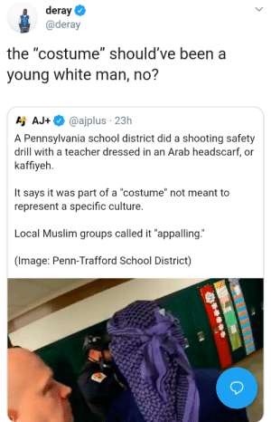 "Purposely oblivious by youcantrytothink MORE MEMES: deray  @deray  the ""costume"" should've been a  young white man, no?  Aj AJ.  @ajplus . 23h  A Pennsylvania school district did a shooting safety  drill with a teacher dressed in an Arab headscarf, or  kaffiyeh  It says it was part of a ""costume"" not meant to  represent a specific culture.  Local Muslim groups called it ""appalling.""  (Image: Penn-Trafford School District) Purposely oblivious by youcantrytothink MORE MEMES"
