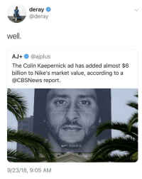 Well then (via /r/BlackPeopleTwitter): deray  @deray  well  AJ+@ajplus  The Colin Kaepernick ad has added almost $6  billion to Nike's market value, according to a  @CBSNews report.  it  eieve in something  means sacriicing eve  rythiing  Just do it.  9/23/18, 9:05 AM Well then (via /r/BlackPeopleTwitter)