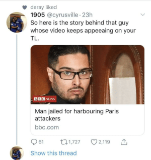 Well damn !: deray liked  1905 @cyrusville 23h  So here is the story behind that guy  whose video keeps appeeaing on your  TL  BBC NEWws  Man jailed for harbouring Paris  attackers  bbc.com  61 t1,727 2,119  Show this thread Well damn !
