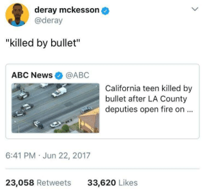 """Abc, Fire, and Guns: deray mckesson  @deray  """"killed by bullet""""  ABC News@ABC  California teen killed by  bullet after LA County  deputies open fire on..  6:41 PM Jun 22, 2017  23,058 Retweets  33,620 Likes Guns dont kill people, people kill people, therefore, cops arent people"""