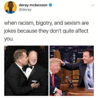 Memes, Racism, and Affect: deray mckesson  @deray  when racism, bigotry, and sexism are  jokes because they don't quite affect  you. Spot on. So much white male privilege in these pictures. 🙄🙄