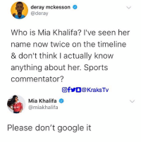 😏😏😏 If you don't know her please don't google it 🙏🏿 . . krakstv miakhalifa: deray mckesson  @deray  Who is Mia Khalifa? l've seen her  name now twice on the timeline  & don't think I actually know  anything about her. Sports  commentator?  回f步。@ KraksTV  Mia Khalifa  @miakhalifa  Please don't google it 😏😏😏 If you don't know her please don't google it 🙏🏿 . . krakstv miakhalifa