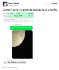 cool pic: Derek Bowe  Follow  @derek bowe  Literally sent my parents a picture of a tortilla  .oooo T-Mobile LIE 51 PM  K Messages  Group MMS  Details  To Mom, Dad Cell  Today 7:46 PM  Look at this cool pic I got of the  moon  Mom Cell  How did u get that so close?  Source: thebestoftumbli.