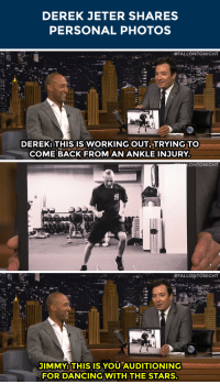 "<p>Jimmy shows the audience <a href=""http://www.nbc.com/the-tonight-show/segments/12986"" target=""_blank"">some rare moments from Derek Jeter&rsquo;s &lsquo;Dancing with the Stars&rsquo; audition!</a> </p>: DEREK JETER SHARES  PERSONAL PHOTOS   ""#FALLONTONIGHT  DEREK: THISIS WORKING OUT, TRYING TO  COME BACK FROM AN ANKLE INJURY.   ONTONIGHT   #FALLONTONIGHT  JIMMY: THIS IS YOUAUDITIONING  FORDANCING WITH THE STARS. <p>Jimmy shows the audience <a href=""http://www.nbc.com/the-tonight-show/segments/12986"" target=""_blank"">some rare moments from Derek Jeter&rsquo;s &lsquo;Dancing with the Stars&rsquo; audition!</a> </p>"