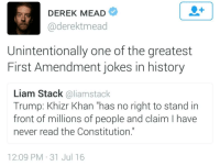 "Constitution, First Amendment, and History: DEREK MEAD  @derektmead  Unintentionally one of the greatest  First Amendment jokes in history  Liam Stack @liamstack  Trump: Khizr Khan ""has no right to stand in  front of millions of people and claim I have  never read the Constitution.""  12:09 PM-31 Jul 16"