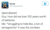 Anaconda, Zombies, and How: Derek  @ProdigyNelson  [apocalypse]  Guy: how did we lose 100 years worth  of batteries  Me: *struggling to hide like, a ton of  tamagotchis* it was the zombies