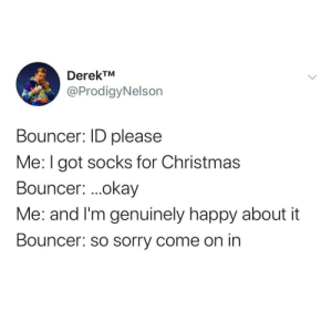 Memes in need of a loving home: DerekTM  @ProdigyNelson  Bouncer: ID please  Me:I got socks for Christmas  Bouncer: .okay  Me: and I'm genuinely happy about it  Bouncer: so sorry come on in Memes in need of a loving home