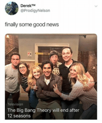 Big Bang Theory: DerekTM  @ProdigyNelson  finally some good news  CAUSTION  CAII  Television  The Big Bang Theory will end after  12 seasons