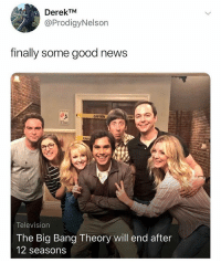 Funny, News, and Good: DerekTM  @ProdigyNelson  finally some good news  CAUTION  CAU  Television  The Big Bang Theory will end after  12 seasons Follow @JerryNews for far less important updates.