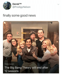 News, Good, and Television: DerekTM  @ProdigyNelson  finally some good news  ION  CAU  Television  The Big Bang Theory will end after  12 seasons @prodigynelson FINALLY