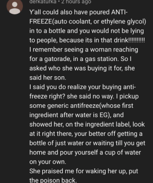 Sure: derkaturka 2 hours ago  Yall could also have poured ANTI-  FREEZE(auto coolant, or ethylene glycol)  in to a bottle and you would not be lying  to people, because its in that drink!!!!!!!  I remember seeing a woman reaching  for a gatorade, in a gas station. So I  asked who she was buying it for, she  said her son.  I said you do realize your buying anti-  freeze right? she said no way. I pickup  some generic antifreeze(whose first  ingredient after water is EG), and  showed her, on the ingredient label, look  at it right there, your better off getting  bottle of just water or waiting till you get  home and pour yourself a cup of water  on your own.  She praised me for waking her up, put  the poison back. Sure