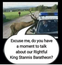Stannis: dermakaharar  Excuse me, do you have  a moment to talk  about our Rightful  King Stannis Baratheon?