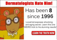 Weird, Truth, and Anti: Dermatologists Hate Him!  Has been 8  since 1996  Local kid exposes shocking  anti-aging secret. Learn this one  WEIRD trick to his stunning results!  LEARN THE TRUTH NOW