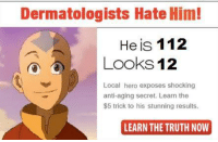 Learn The Truth Now: Dermatologists Hate Him!  He is 112  Looks 12  Local hero exposes shocking  anti-aging secret. Learn the  $5 trick to his stunning results.  LEARN THE TRUTH NOW