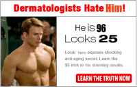 Learn The Truth Now: Dermatologists Hate Him!  He is 96  Looks 25  Local hero exposes shocking  anti-aging secret. Learn the  $5 trick to his stunning results.  LEARN THE TRUTH NOW