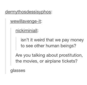 Paying money to see other people: dermythosdessisyphos:  wewillavenge-it:  nickiminiall  isn't it weird that we pay money  to see other human beings?  Are you talking about prostitution,  the movies, or airplane tickets?  glasses Paying money to see other people