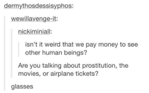 The pain of having to invest in glasses: dermythosdessisyphos:  wewillavenge-it:  nickiminiall:  isn't it weird that we pay money to see  other human beings?  Are you talking about prostitution, the  movies, or airplane tickets?  glasses The pain of having to invest in glasses