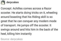 Scooter, Back, and Achilles: derpcakes  Concept: Achilles comes across a Razor  scooter. He starts doing tricks on it, wheeling  around boasting that his Riding skill is so  great that he can conquer any modern mode  of transport. He jumps off the scooter. It  swings around and hits him in the back of the  heel, killing him instantly  Source: derpcakes A razor-fast turn of events