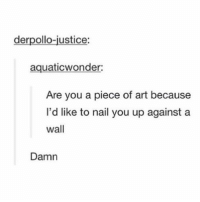 Tumblr, Good Morning, and Good: derpollo-justice:  aquaticwonder:  Are you a piece of art because  I'd like to nail you up against a  wall  Damn good morning