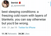 Iphone, Twitter, and Best: Derrick  @_ayosworldd  best sleeping conditions: a  freezing cold room with layers of  blankets. you can say otherwise  but you'd be wrong.  4:44 21 Jan 19 Twitter for iPhone  11.1K Retweets 34.3K Likes Agree or disagree? 🤔👇 https://t.co/i3MzYnNX0X