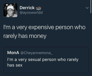 Derrick: Derrick  @ayosworldd  I'm a very expensive person who  rarely has money  MonA @Cheyannemona  I'm a very sexual person who rarely  has sex