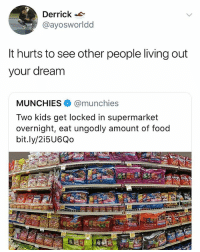 merry christmas ppl: Derrick  @ayosworldd  It hurts to see other people living out  your dream  MUNCHIES. @munchies  Two kids get locked in supermarket  overnight, eat ungodly amount of food  bit.ly/2i5U6Qo merry christmas ppl
