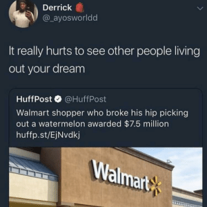 Gotta go to Walmart now.. by singulareyelash MORE MEMES: Derrick  @ ayosworldd  It really hurts to see other people living  out your dream  HuffPost@HuffPost  Walmart shopper who broke his hip picking  out a watermelon awarded $7.5 million  huffp.st/EjNvdkj  Walmart Gotta go to Walmart now.. by singulareyelash MORE MEMES
