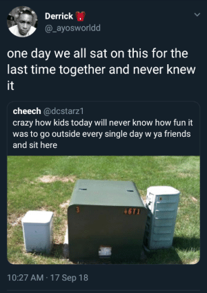 Gone are the days by YourAverageGod MORE MEMES: Derrick .  @_ayosworldd  one day we all sat on this for the  last time together and never knew  it  cheech @dcstarz1  crazy how kids today will never know how fun it  utside every single  and sit here  46T1  10:27 AM 17 Sep 18 Gone are the days by YourAverageGod MORE MEMES