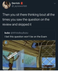 I Bet, Saw, and Time: Derrick  @_ayosworldd  Then you sit there thinking bout all the  times you saw the question on the  review and skipped it  bubz @WhiteBoyBubz  I bet this question won't be on the Exam Happens 60% of the time, every time